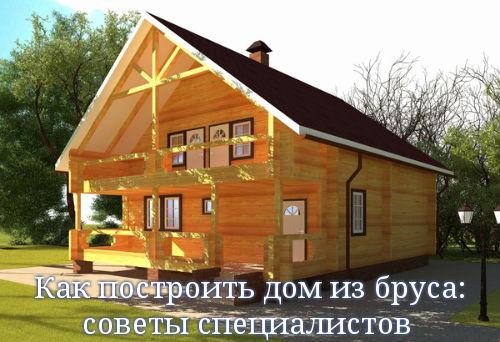 Как построить дом из бруса: советы специалистов