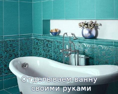 Отделываем ванну своими руками