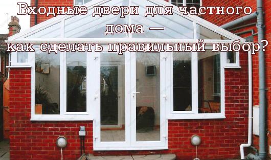 Входные двери для частного дома — как сделать правильный выбор?